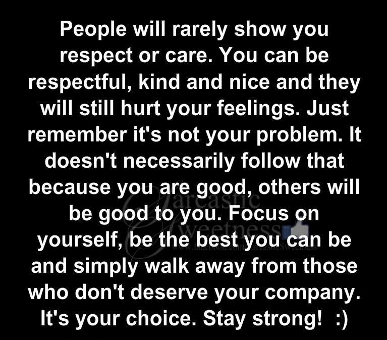 People will rarely show you respect or care. You can be respectful, kind and nice and they will still hurt your feelings.