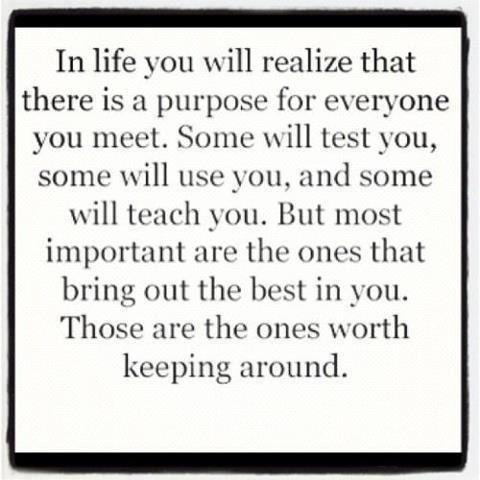 In life you will realize that there is a purpose for everyone you meet